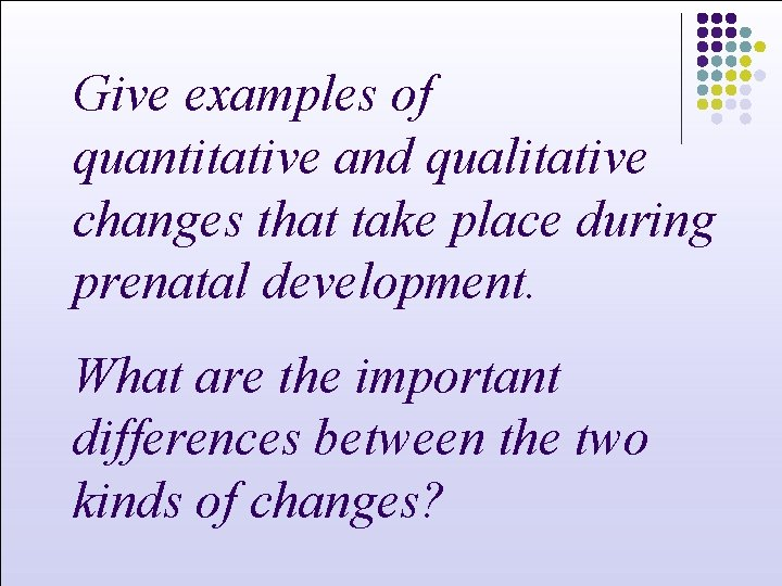 Give examples of quantitative and qualitative changes that take place during prenatal development. What