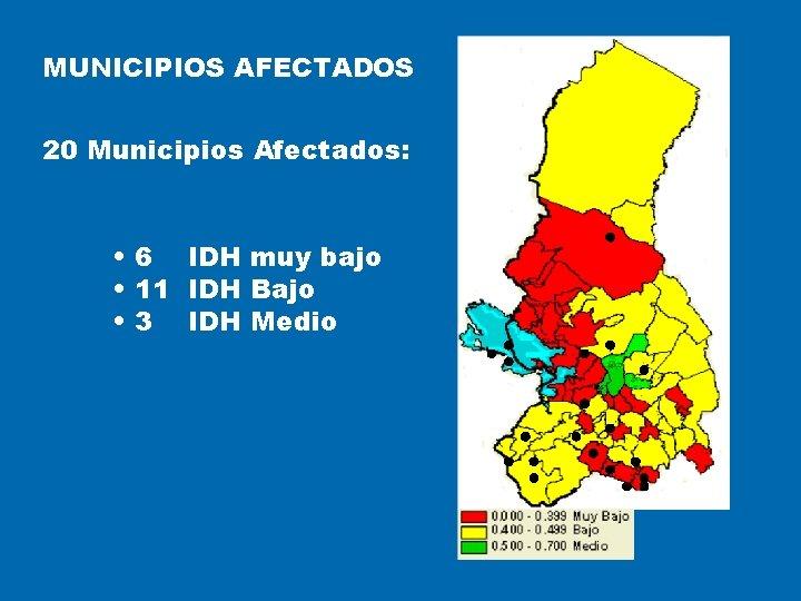 MUNICIPIOS AFECTADOS 20 Municipios Afectados: • 6 IDH muy bajo • 11 IDH Bajo