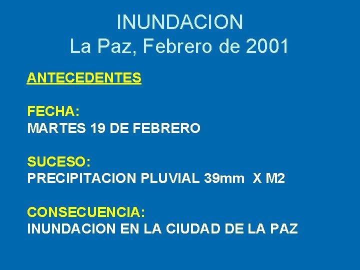 INUNDACION La Paz, Febrero de 2001 ANTECEDENTES FECHA: MARTES 19 DE FEBRERO SUCESO: PRECIPITACION