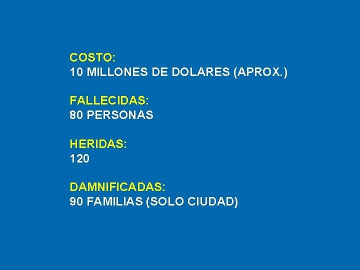 COSTO: 10 MILLONES DE DOLARES (APROX. ) FALLECIDAS: 80 PERSONAS HERIDAS: 120 DAMNIFICADAS: 90