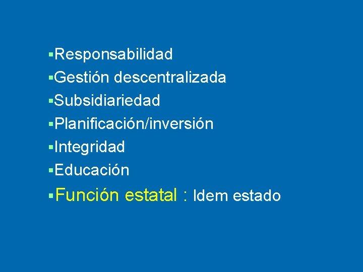 §Responsabilidad §Gestión descentralizada §Subsidiariedad §Planificación/inversión §Integridad §Educación §Función estatal : Idem estado
