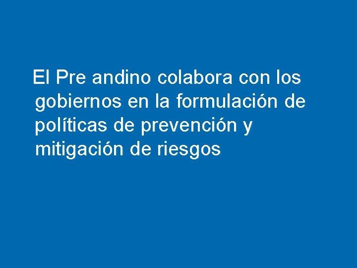 El Pre andino colabora con los gobiernos en la formulación de políticas de prevención