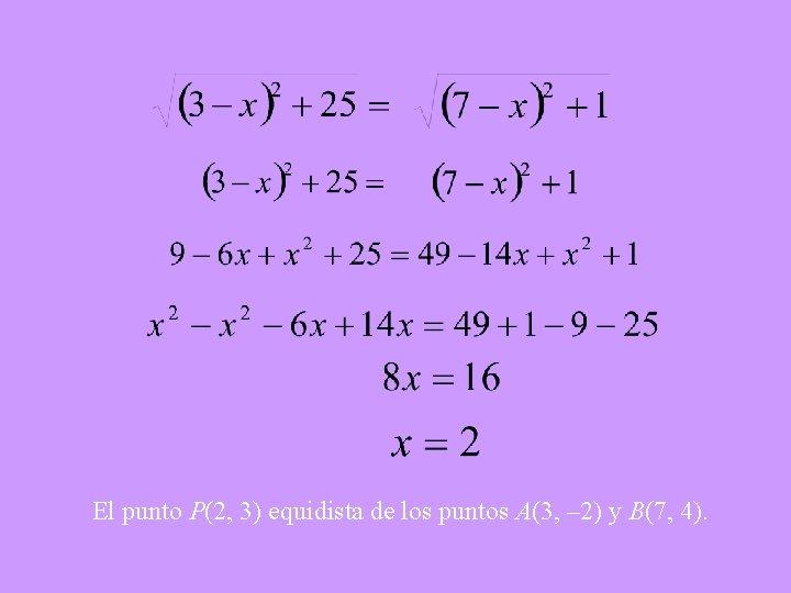El punto P(2, 3) equidista de los puntos A(3, – 2) y B(7, 4).