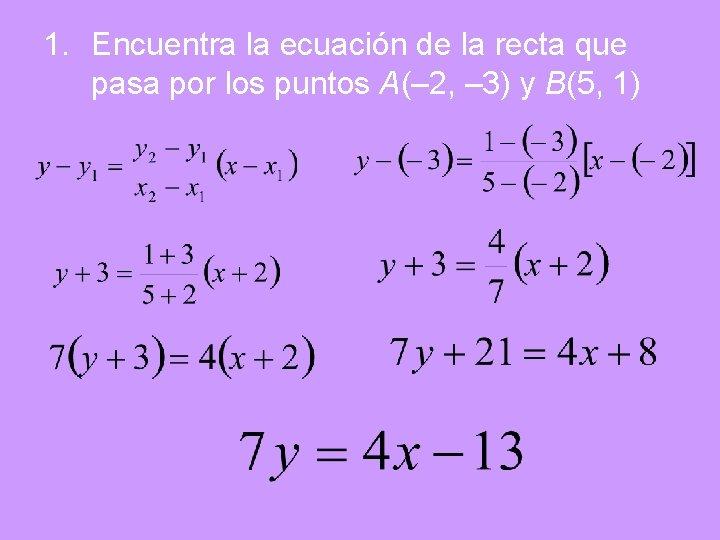 1. Encuentra la ecuación de la recta que pasa por los puntos A(– 2,