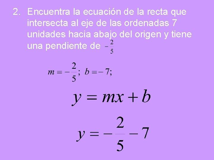 2. Encuentra la ecuación de la recta que intersecta al eje de las ordenadas