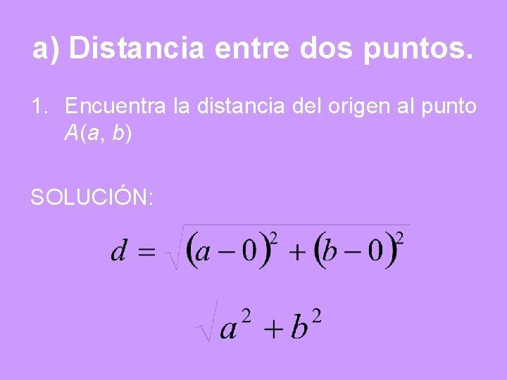 a) Distancia entre dos puntos. 1. Encuentra la distancia del origen al punto A(a,