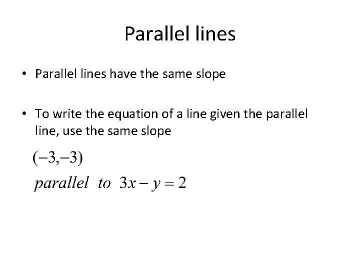 Parallel lines • Parallel lines have the same slope • To write the equation