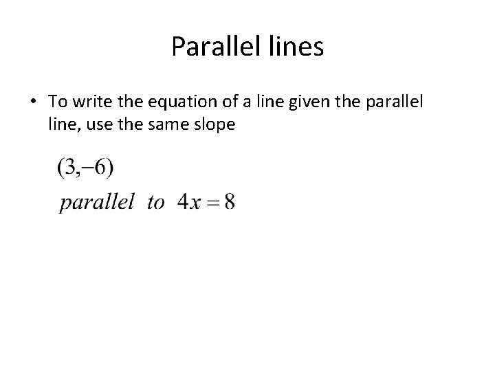 Parallel lines • To write the equation of a line given the parallel line,