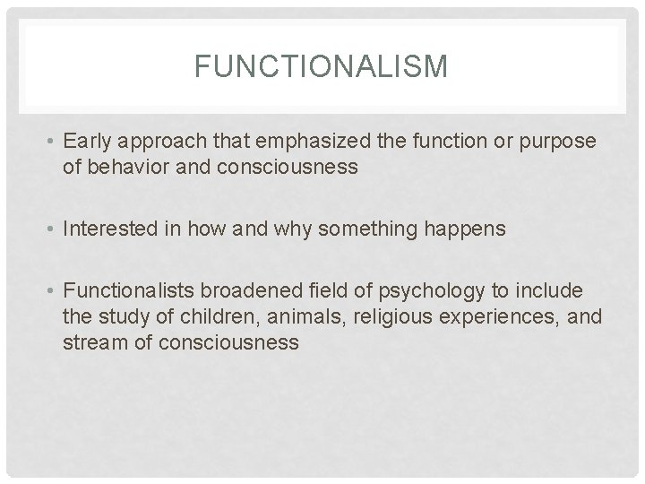 FUNCTIONALISM • Early approach that emphasized the function or purpose of behavior and consciousness