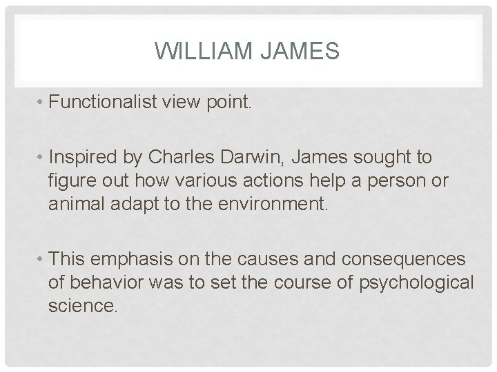 WILLIAM JAMES • Functionalist view point. • Inspired by Charles Darwin, James sought to