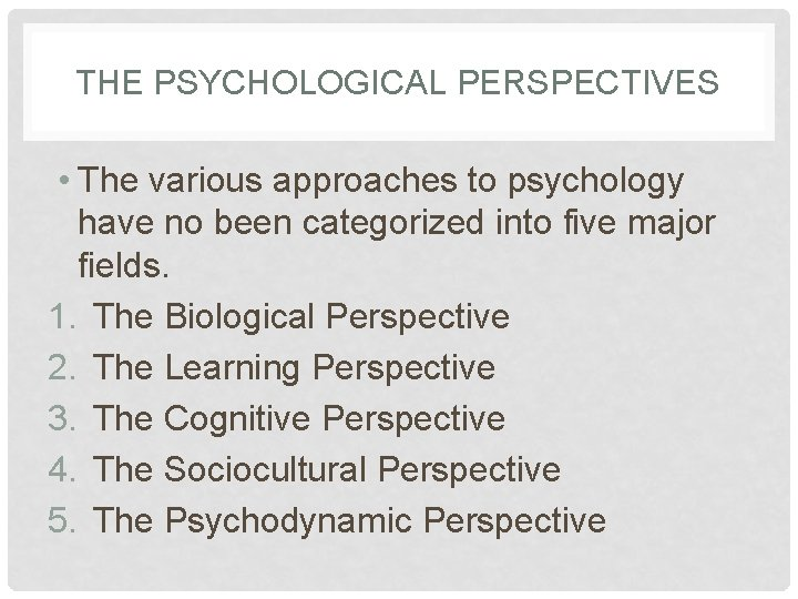 THE PSYCHOLOGICAL PERSPECTIVES • The various approaches to psychology have no been categorized into