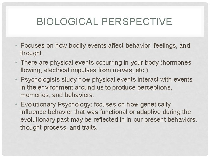 BIOLOGICAL PERSPECTIVE • Focuses on how bodily events affect behavior, feelings, and thought. •