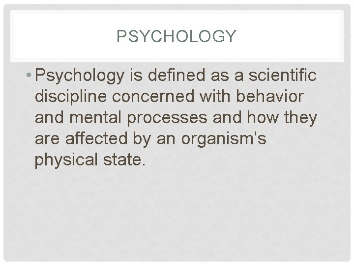 PSYCHOLOGY • Psychology is defined as a scientific discipline concerned with behavior and mental