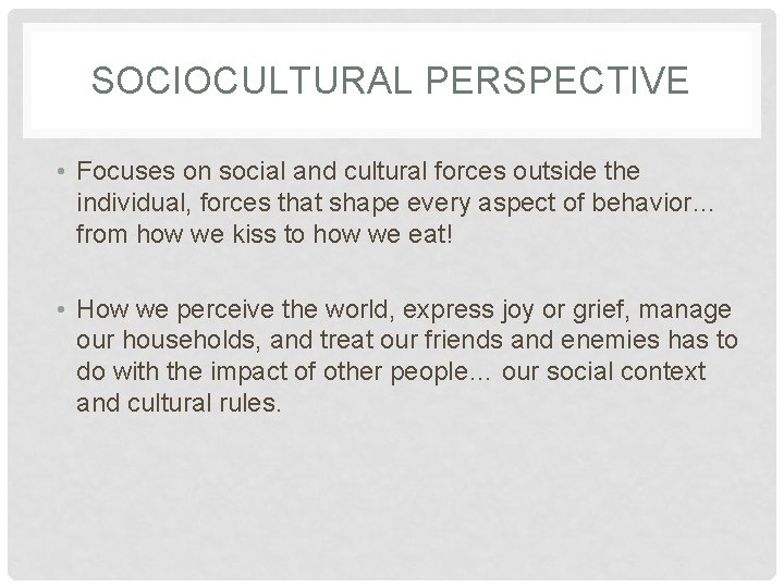 SOCIOCULTURAL PERSPECTIVE • Focuses on social and cultural forces outside the individual, forces that