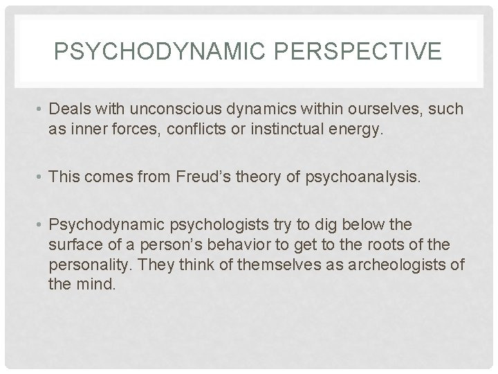 PSYCHODYNAMIC PERSPECTIVE • Deals with unconscious dynamics within ourselves, such as inner forces, conflicts