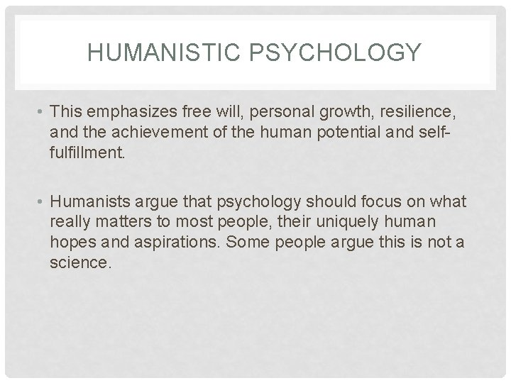 HUMANISTIC PSYCHOLOGY • This emphasizes free will, personal growth, resilience, and the achievement of
