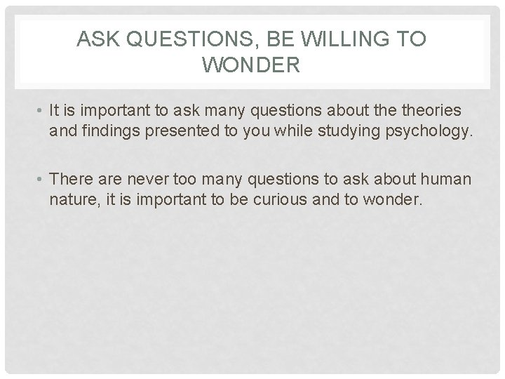 ASK QUESTIONS, BE WILLING TO WONDER • It is important to ask many questions