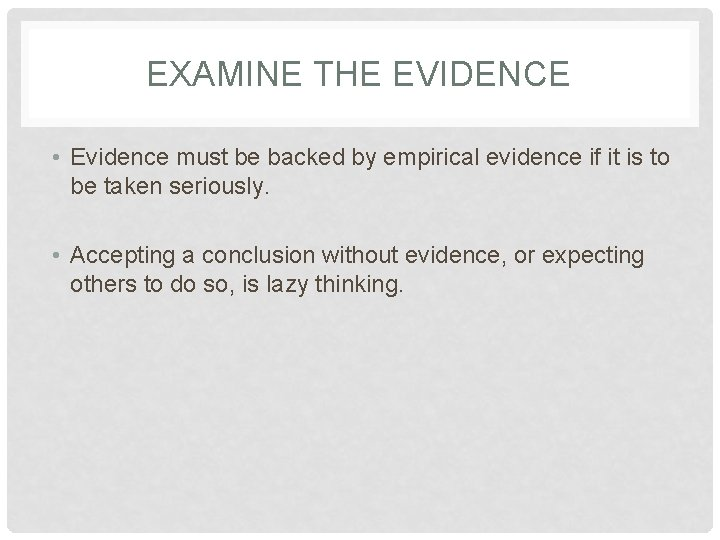 EXAMINE THE EVIDENCE • Evidence must be backed by empirical evidence if it is