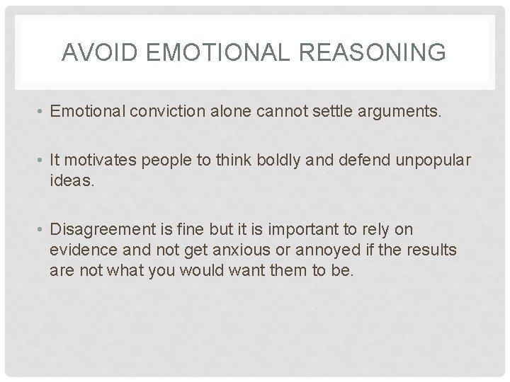 AVOID EMOTIONAL REASONING • Emotional conviction alone cannot settle arguments. • It motivates people