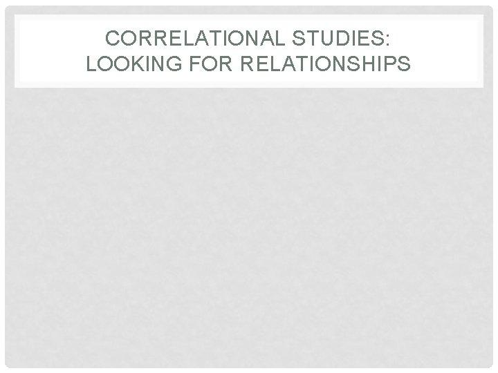 CORRELATIONAL STUDIES: LOOKING FOR RELATIONSHIPS