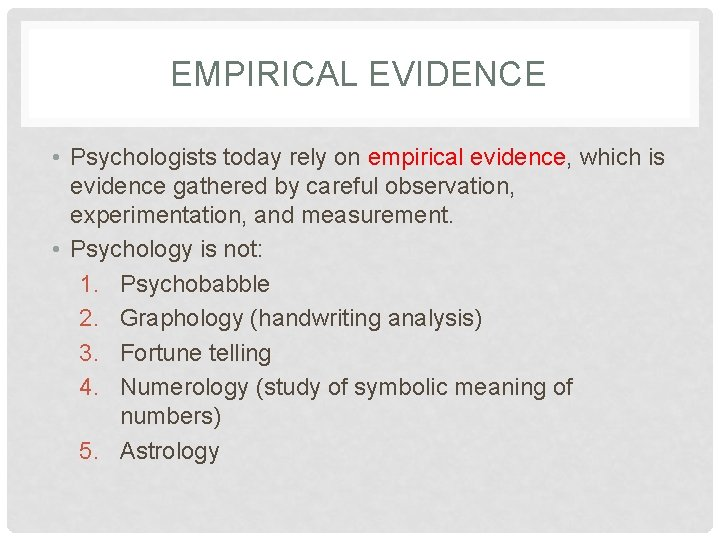 EMPIRICAL EVIDENCE • Psychologists today rely on empirical evidence, which is evidence gathered by