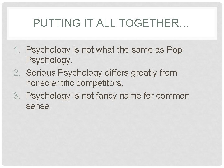 PUTTING IT ALL TOGETHER… 1. Psychology is not what the same as Pop Psychology.