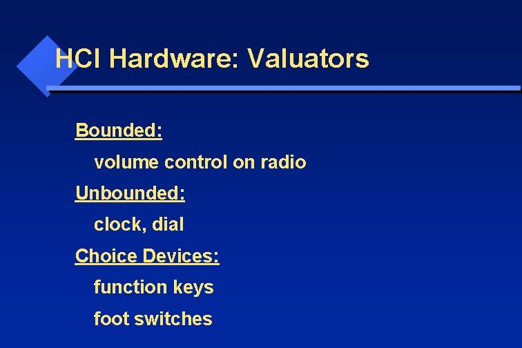 HCI Hardware: Valuators Bounded: volume control on radio Unbounded: clock, dial Choice Devices: function