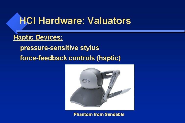 HCI Hardware: Valuators Haptic Devices: pressure-sensitive stylus force-feedback controls (haptic) Phantom from Sendable