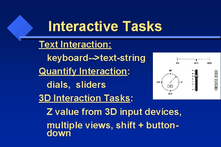 Interactive Tasks Text Interaction: keyboard-->text-string Quantify Interaction: dials, sliders 3 D Interaction Tasks: Z