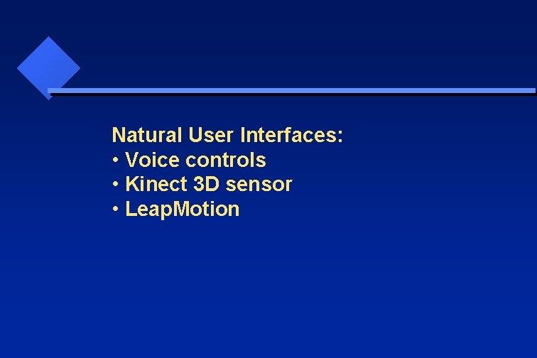 Natural User Interfaces: • Voice controls • Kinect 3 D sensor • Leap. Motion