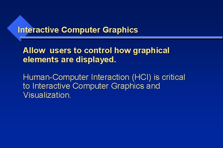 Interactive Computer Graphics Allow users to control how graphical elements are displayed. Human-Computer Interaction