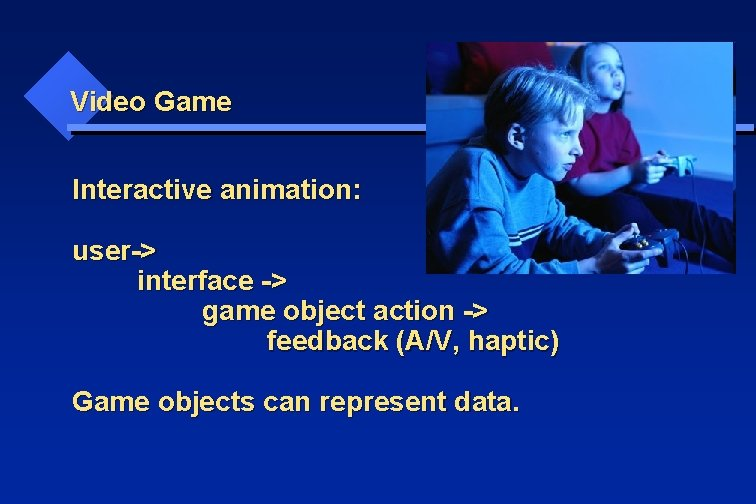 Video Game Interactive animation: user-> interface -> game object action -> feedback (A/V, haptic)
