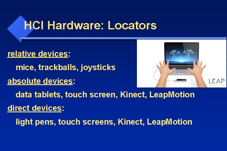 HCI Hardware: Locators relative devices: mice, trackballs, joysticks absolute devices: data tablets, touch screen,