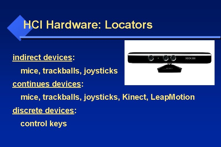 HCI Hardware: Locators indirect devices: mice, trackballs, joysticks continues devices: mice, trackballs, joysticks, Kinect,