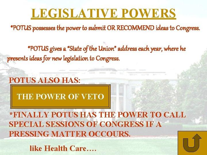 LEGISLATIVE POWERS *POTUS possesses the power to submit OR RECOMMEND ideas to Congress. *POTUS