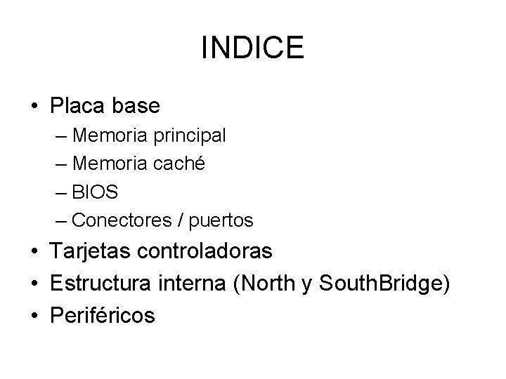 INDICE • Placa base – Memoria principal – Memoria caché – BIOS – Conectores