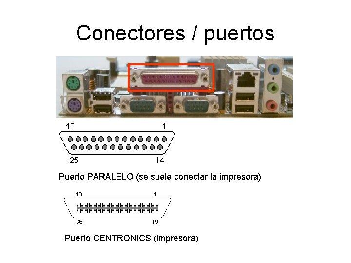 Conectores / puertos Puerto PARALELO (se suele conectar la impresora) Puerto CENTRONICS (impresora)