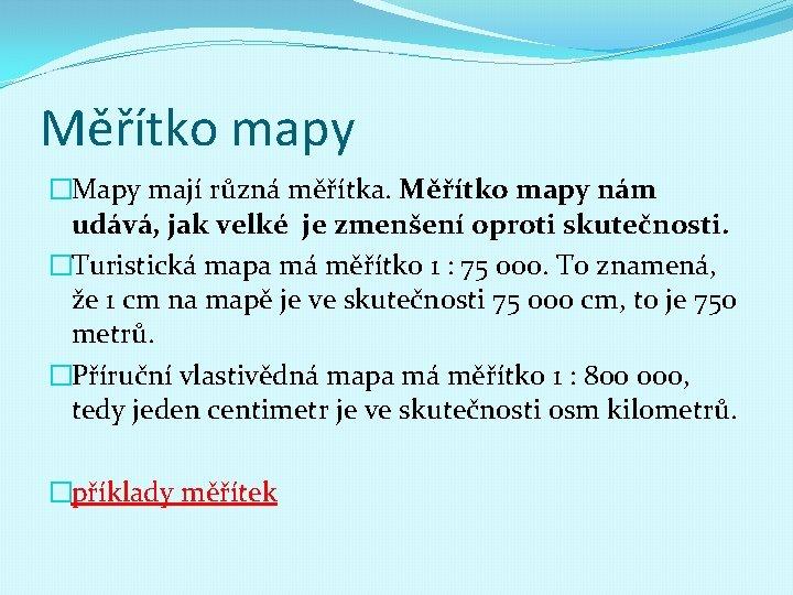 Měřítko mapy �Mapy mají různá měřítka. Měřítko mapy nám udává, jak velké je zmenšení