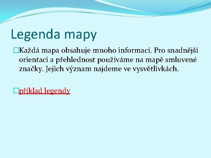 Legenda mapy �Každá mapa obsahuje mnoho informací. Pro snadnější orientaci a přehlednost používáme na