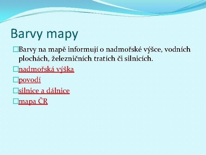 Barvy mapy �Barvy na mapě informují o nadmořské výšce, vodních plochách, železničních tratích či