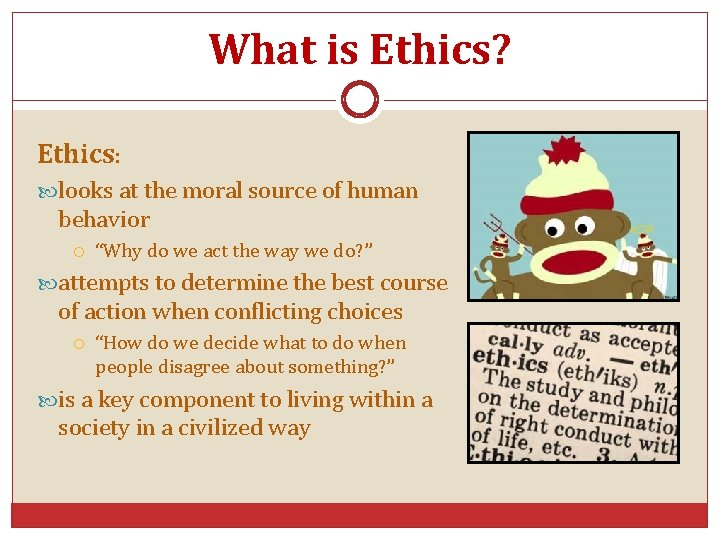 """What is Ethics? Ethics: looks at the moral source of human behavior """"Why do"""