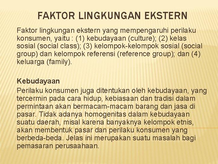 FAKTOR LINGKUNGAN EKSTERN Faktor lingkungan ekstern yang mempengaruhi perilaku konsumen, yaitu : (1) kebudayaan