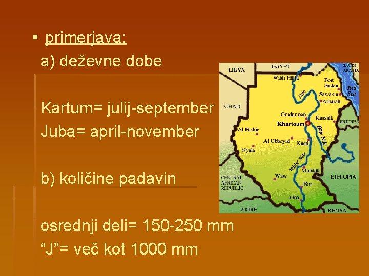 § primerjava: a) deževne dobe Kartum= julij-september Juba= april-november b) količine padavin osrednji deli=