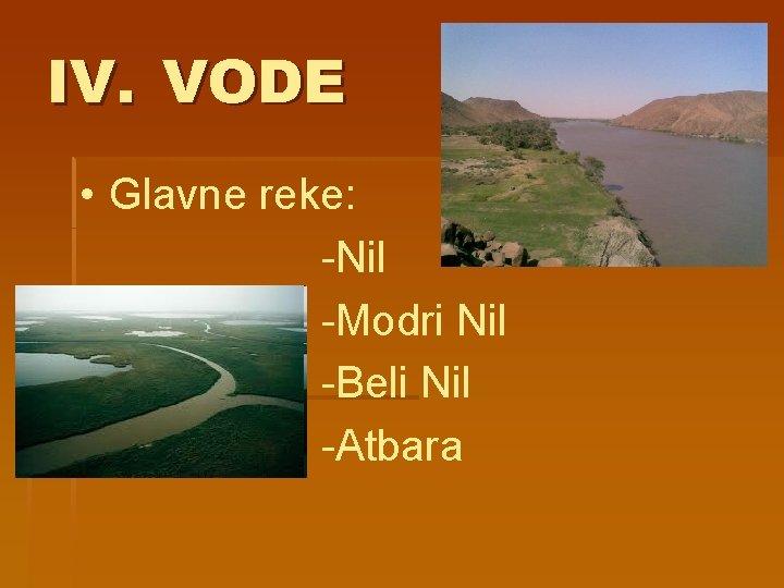 IV. VODE • Glavne reke: -Nil -Modri Nil -Beli Nil -Atbara