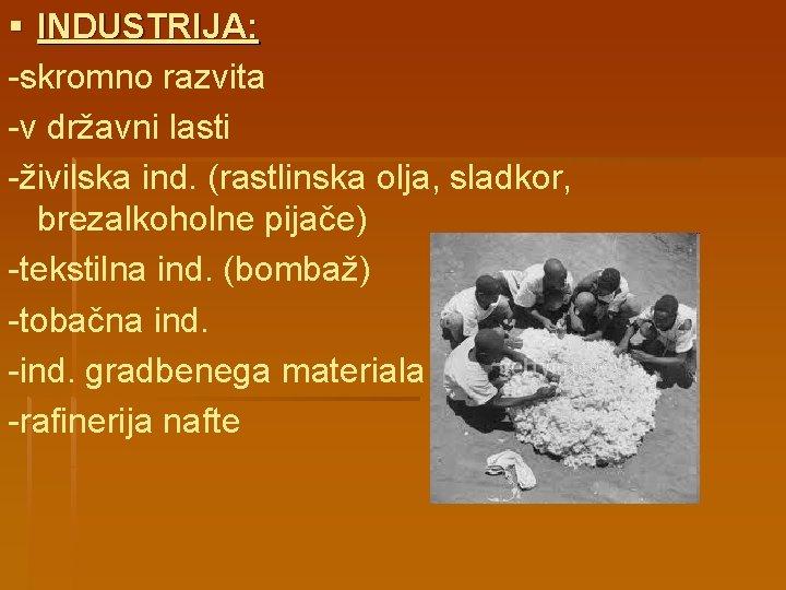 § INDUSTRIJA: -skromno razvita -v državni lasti -živilska ind. (rastlinska olja, sladkor, brezalkoholne pijače)
