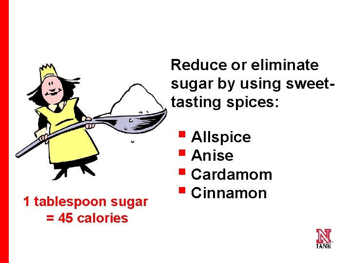 Reduce or eliminate sugar by using sweettasting spices: 1 tablespoon sugar = 45 calories