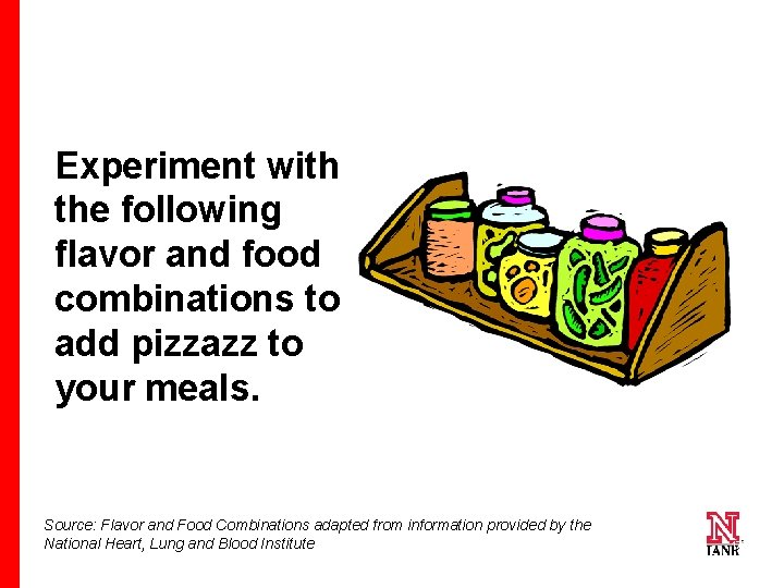 Experiment with the following flavor and food combinations to add pizzazz to your meals.