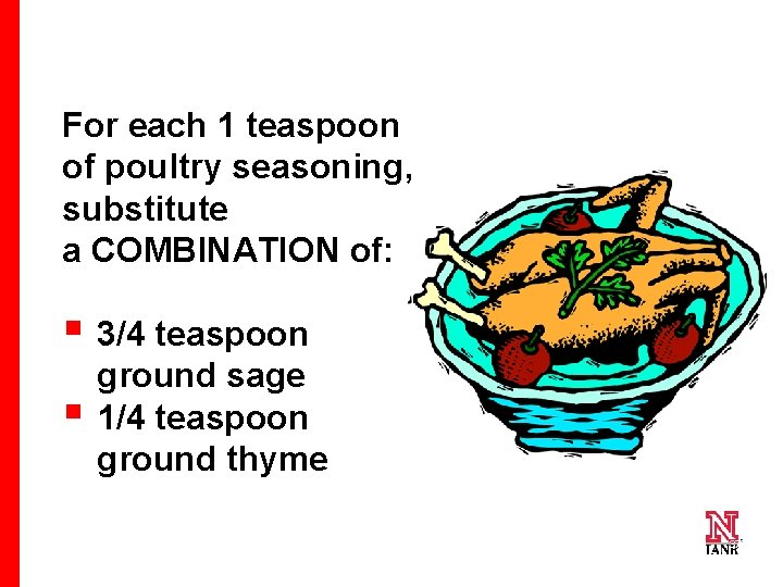For each 1 teaspoon of poultry seasoning, substitute a COMBINATION of: § 3/4 teaspoon