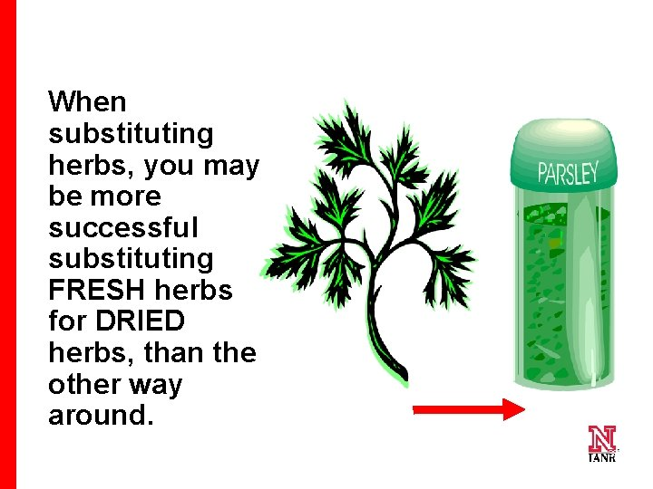When substituting herbs, you may be more successful substituting FRESH herbs for DRIED herbs,
