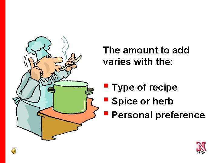 The amount to add varies with the: § Type of recipe § Spice or